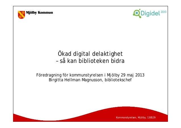 Kommunstyrelsen, Mjölby, 130529Ökad digital delaktighet– så kan biblioteken bidraFöredragning för kommunstyrelsen i Mjölby...