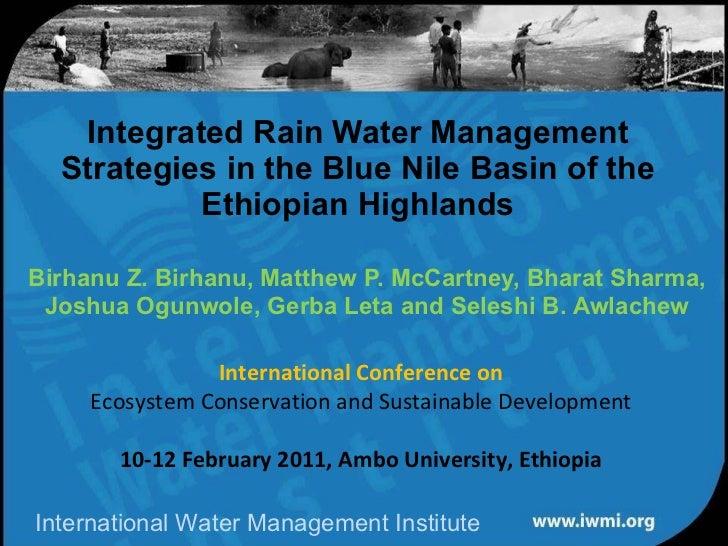 Integrated Rain Water Management Strategies in the Blue Nile Basin of the Ethiopian Highlands Birhanu Z. Birhanu, Matthew ...