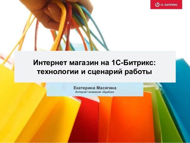 Интернет магазин на 1С-Битрикс:  технологии и сценарий работы  Екатерина Масягина  Интернет компания «Бурбон»