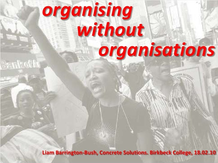 organising<br />		without <br />			organisations<br />Liam Barrington-Bush, Concrete Solutions. Birkbeck College, 18.02.10...