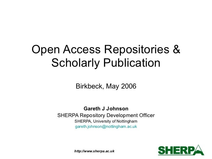 Open Access Repositories & Scholarly Publication Birkbeck, May 2006 Gareth J Johnson SHERPA Repository Development Officer...