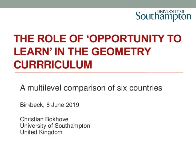 THE ROLE OF 'OPPORTUNITY TO LEARN' IN THE GEOMETRY CURRRICULUM A multilevel comparison of six countries Birkbeck, 6 June 2...