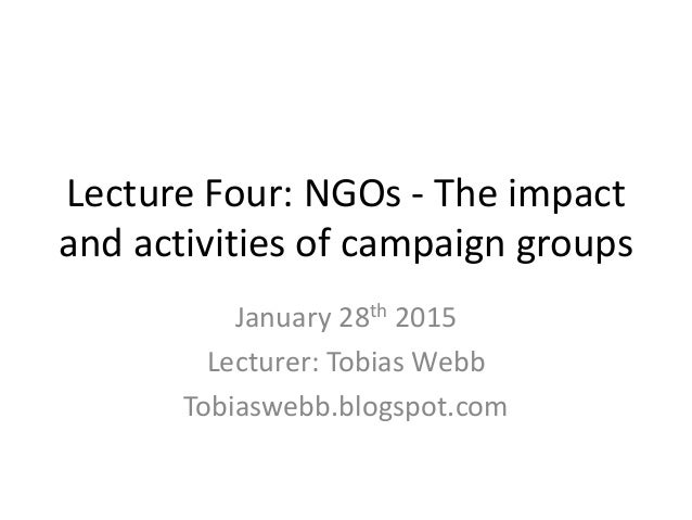 Lecture Four: NGOs - The impact and activities of campaign groups January 28th 2015 Lecturer: Tobias Webb Tobiaswebb.blogs...