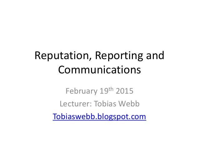 Reputation, Reporting and Communications February 19th 2015 Lecturer: Tobias Webb Tobiaswebb.blogspot.com