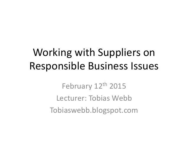Working with Suppliers on Responsible Business Issues February 12th 2015 Lecturer: Tobias Webb Tobiaswebb.blogspot.com