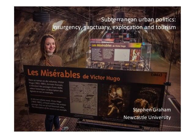 Subterranean  urban  poli.cs:     Insurgency,  sanctuary,  explora.on  and  tourism   Stephen  Graham...