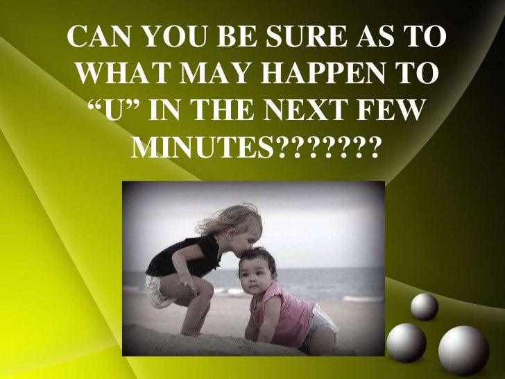 "CAN YOU BE SURE AS TO WHAT MAY HAPPEN TO ""U"" IN THE NEXT FEW MINUTES???????<br />"