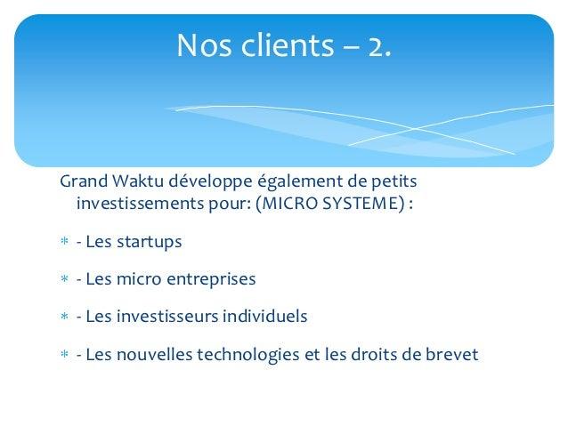 Nos clients – 2.Grand Waktu développe également de petits  investissements pour: (MICRO SYSTEME) : - Les startups - Les mi...