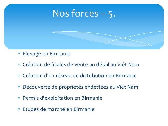 Nos forces – 5.Elevage en BirmanieCréation de filiales de vente au détail au Viêt NamCréation dun réseau de distribution e...