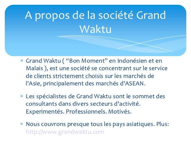 """A propos de la société Grand          WaktuGrand Waktu ( """"Bon Moment"""" en Indonésien et enMalais ), est une société se conc..."""