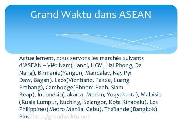 Grand Waktu dans ASEANActuellement, nous servons les marchés suivantsdASEAN – Viêt Nam(Hanoi, HCM, Hai Phong, DaNang), Bir...