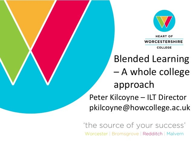 Blended Learning – A whole college approach Peter Kilcoyne – ILT Director pkilcoyne@howcollege.ac.uk