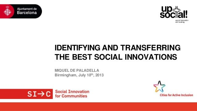 IDENTIFYING AND TRANSFERRING THE BEST SOCIAL INNOVATIONS MIQUEL DE PALADELLA Birmingham, July 10th, 2013