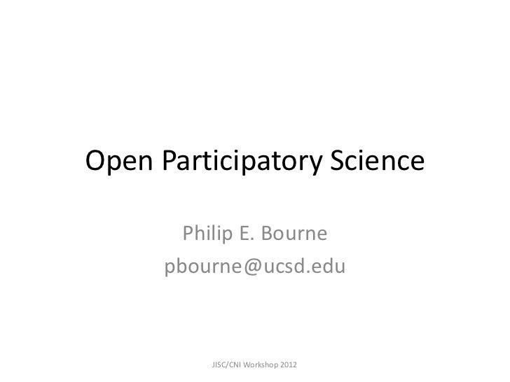 Open Participatory Science        Philip E. Bourne      pbourne@ucsd.edu          JISC/CNI Workshop 2012