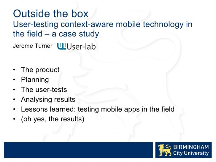 Outside the box User -testing context-aware mobile technology in the field – a case study <ul><li>Jerome Turner  </li></ul...