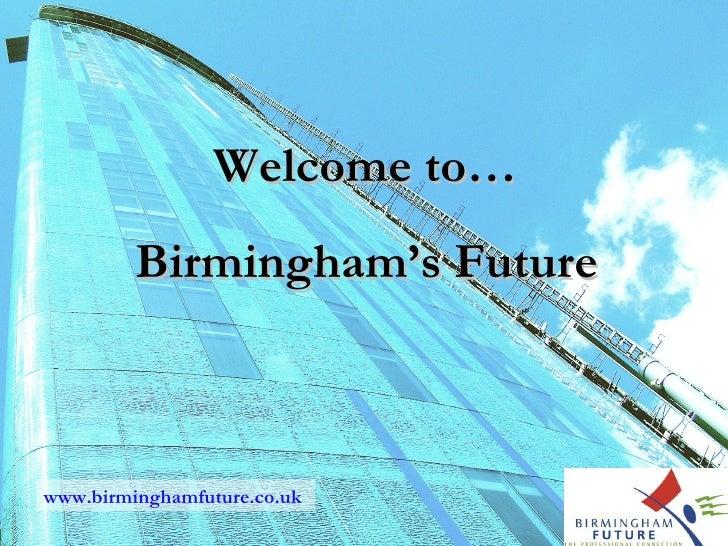 Welcome to…          Birmingham's Future    www.birminghamfuture.co.uk
