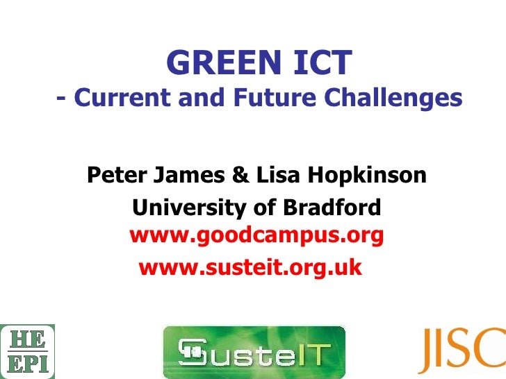 GREEN ICT - Current and Future Challenges Peter James & Lisa Hopkinson University of Bradford www.goodcampus.org www.suste...