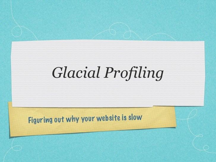 Glacial ProfilingFigu ri ng ou t w h y you r web si te is sl o w