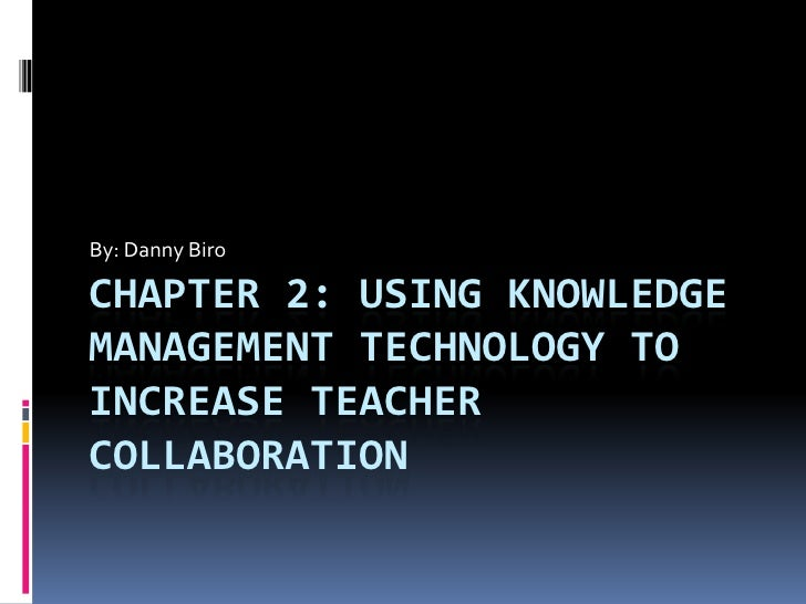 By: Danny Biro<br />Chapter 2: Using Knowledge Management Technology to increase teacher collaboration<br />