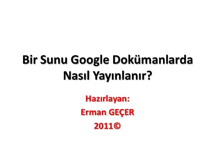 Bir Sunu Google Dokümanlarda       Nasıl Yayınlanır?          Hazırlayan:         Erman GEÇER            2011©
