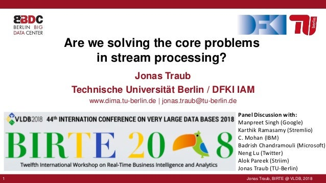 1 Jonas Traub, BIRTE @ VLDB, 20181 Jonas Traub, BIRTE @ VLDB, 2018 Are we solving the core problems in stream processing? ...