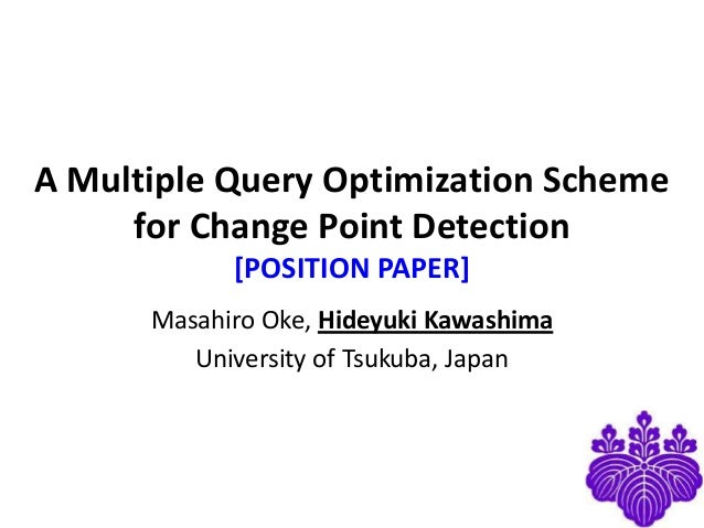 A Multiple Query Optimization Scheme for Change Point Detection [POSITION PAPER] Masahiro Oke, Hideyuki Kawashima Universi...