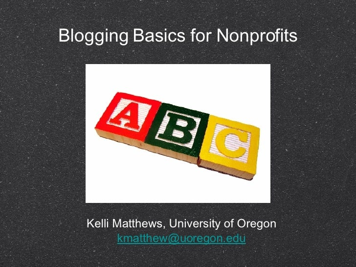 Blogging Basics for Nonprofits <ul><li>Kelli Matthews, University of Oregon  [email_address]   </li></ul>