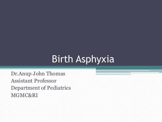 Birth Asphyxia Dr.Anup John Thomas Assistant Professor Department of Pediatrics MGMC&RI