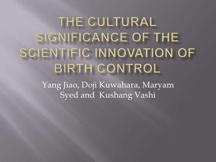 The Cultural Significance of the Scientific Innovation Of Birth Control<br />Yang Jiao, DojiKuwahara, Maryam Syed and  Kus...