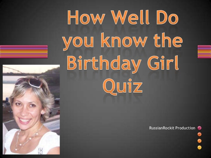 How Well Do you know the Birthday GirlQuiz<br />RussianRockit Production<br />