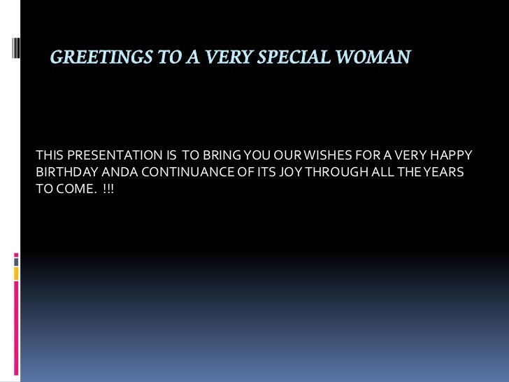 GREETINGS TO A VERY SPECIAL WOMANTHIS PRESENTATION IS TO BRING YOU OUR WISHES FOR A VERY HAPPYBIRTHDAY ANDA CONTINUANCE OF...