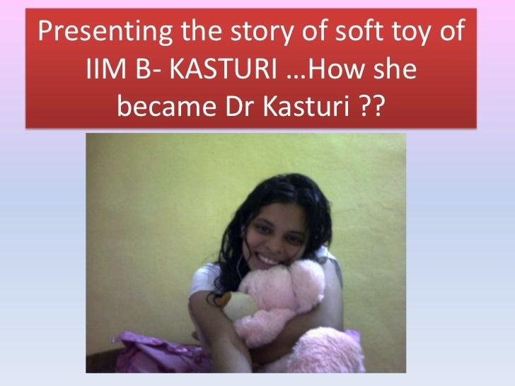 Presenting the story of soft toy of   IIM B- KASTURI …How she      became Dr Kasturi ??