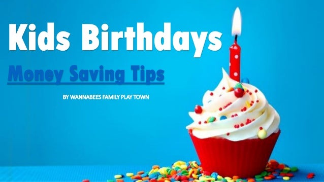 Kids Birthdays Money Saving Tips BY WANNABEES FAMILY PLAY TOWN