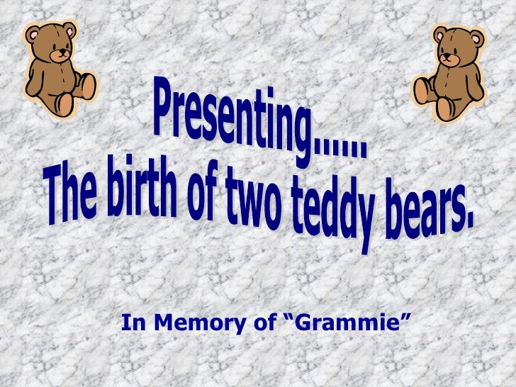 "Presenting...... The birth of two teddy bears. In Memory of ""Grammie"""