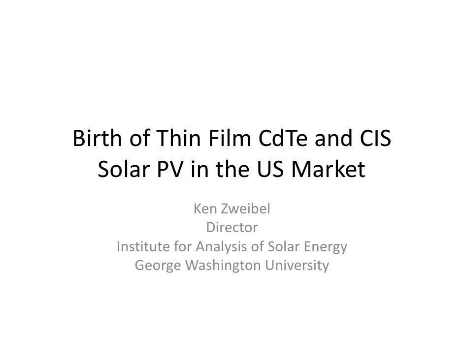 BirthofThinFilmCdTeandCIS    SolarPVintheUSMarket                  KenZweibel                    Director    ...