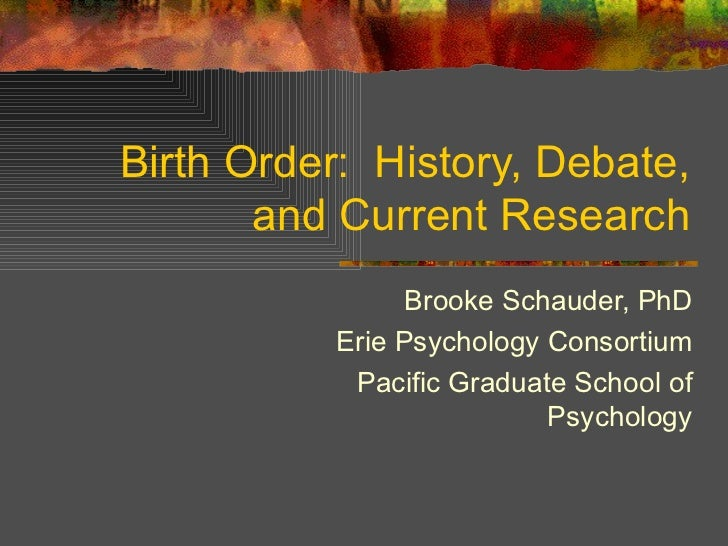 Birth Order:  History, Debate, and Current Research Brooke Schauder, PhD Erie Psychology Consortium Pacific Graduate Schoo...