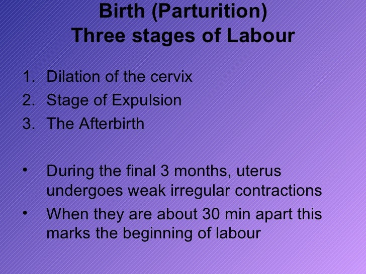 Birth (Parturition)       Three stages of Labour1. Dilation of the cervix2. Stage of Expulsion3. The Afterbirth•   During ...