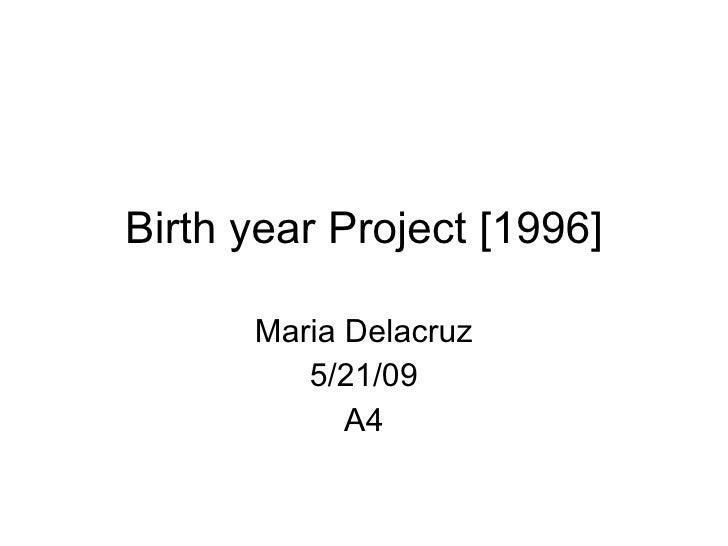 Birth year Project [1996] Maria Delacruz 5/21/09 A4