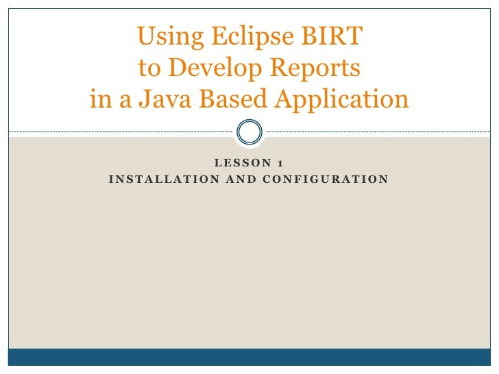 Lesson 1<br />Installation AND Configuration<br />Using Eclipse BIRT to Develop Reports in a Java Based Application<br />