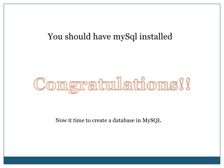 You should have mySql installed<br />Congratulations!!<br />Now it time to create a database in MySQL<br />