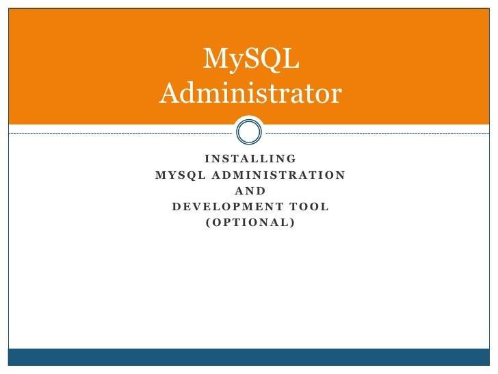 Installing <br />MySQL Administration <br />and <br />Development Tool<br />(Optional)<br />MySQLAdministrator<br />