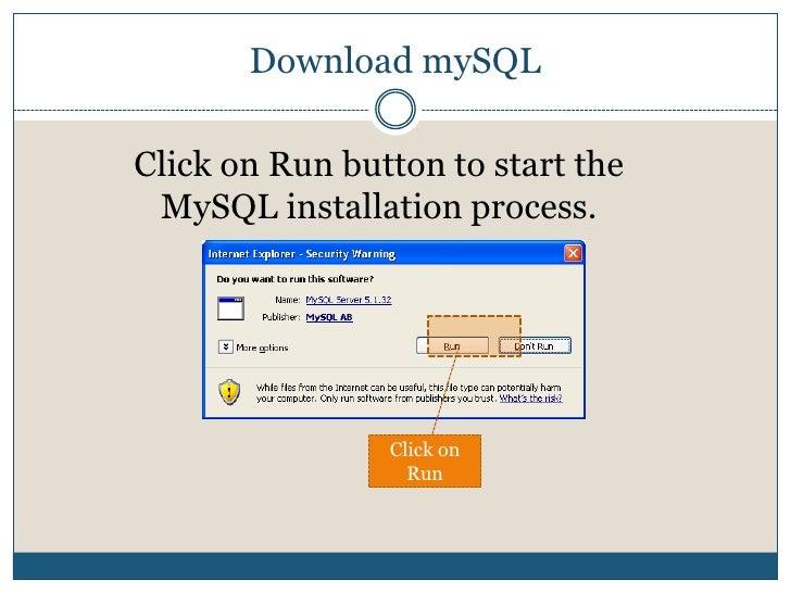 Download mySQL<br />Click on Run button to start the MySQL installation process.<br />Click on Run<br />