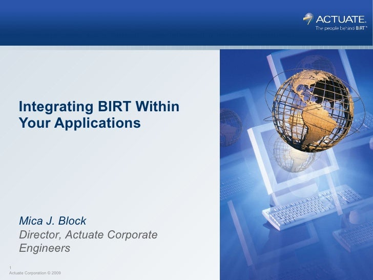 Integrating BIRT Within Your Applications Mica J. Block Director, Actuate Corporate Engineers