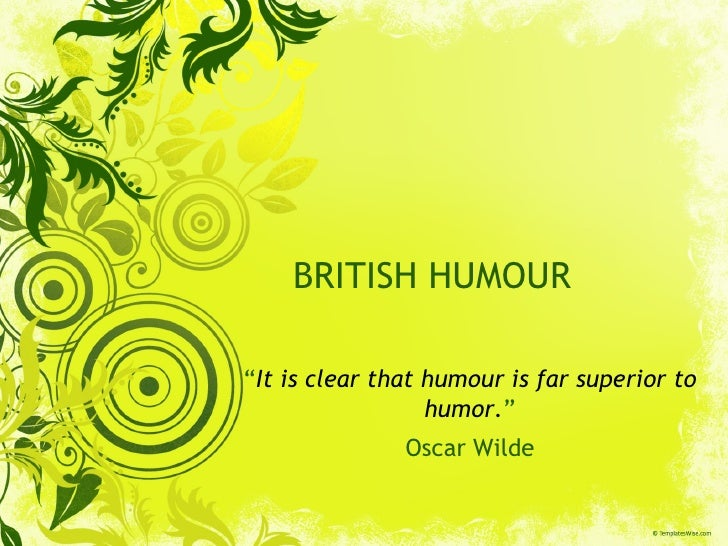"BRITISH HUMOUR "" It is clear that humour is far superior to humor. "" Oscar Wilde"