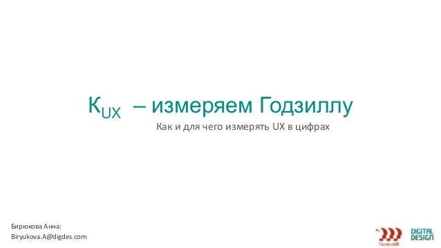 КUX – измеряем Годзиллу Как и для чего измерять UX в цифрах Бирюкова Анна: Вiryukova.A@digdes.com