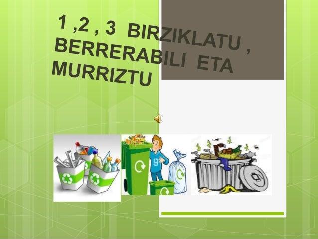 BIRZIKLATU  Etxean eta kalean zarama bereiztu egin behar da.  Zabor ontzi asko daude: organikoa,plastikoa,beira,konposta...