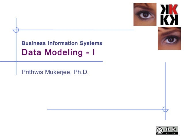 Business Information Systems Data Modeling - I Prithwis Mukerjee, Ph.D.