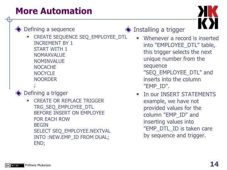 More Automation <ul><li>Defining a sequence </li></ul><ul><ul><li>CREATE SEQUENCE SEQ_EMPLOYEE_DTL INCREMENT BY 1 START WI...