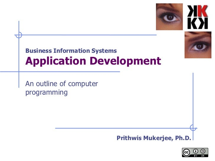 Business Information Systems Application Development   An outline of computer programming Prithwis Mukerjee, Ph.D.