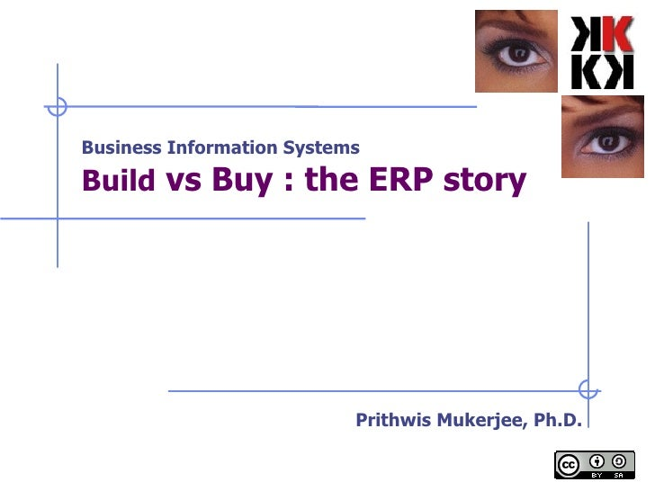 Business Information Systems Build  vs Buy : the ERP story   Prithwis Mukerjee, Ph.D.